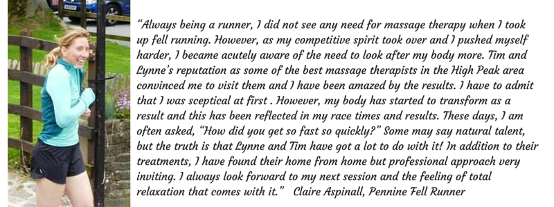 """""""Always being a runner, I did not see any need for massage therapy when I took up fell running. However, as my competitive spirit took over and I pushed myself harder, I became acutely aware of the need to look after my body more. Tim and Lynne's reputation as some of the best massage therapists in the High Peak area convinced me to visit them and I have been amazed by the results. I have to admit that I was sceptical at first . However, my body has started to transform as a result and this has been reflected in my race times and results. These days, I am often asked, """"How did you get so fast so quickly?"""" Some may say natural talent, but the truth is that Lynne and Tim have got a lot to do with it! In addition to their treatments, I have found their home from home but professional approach very inviting. I always look forward to my next session and the feeling of total relaxation that comes with it."""" Claire Aspinall, Pennine Fell Runner"""