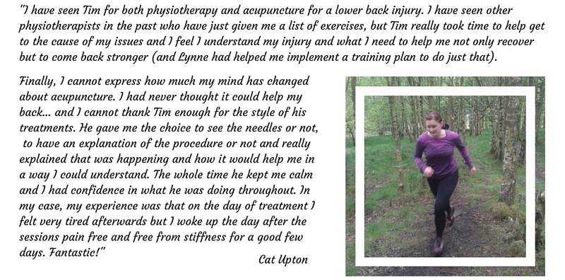 """I have seen Tim for both physiotherapy and acupuncture for a lower back injury. I have seen other physiotherapists in the past who have just given me a list of exercises, but Tim really took time to help get to the cause of my issues and I feel I understand my injury and what I need to help me not only recover but to come back stronger (and Lynne had helped me implement a training plan to do just that). Finally, I cannot express how much my mind has changed about acupuncture. I had never thought it could help my back... and I cannot thank Tim enough for the style of his treatments. He gave me the choice to see the needles or not, to have an explanation of the procedure or not and really explained that was happening and how it would help me in a way I could understand. The whole time he kept me calm and I had confidence in what he was doing throughout. In my case, my experience was that on the day of treatment I felt very tired afterwards but I woke up the day after the sessions pain free and free from stiffness for a good few days. Fantastic!"" Cat Upton"